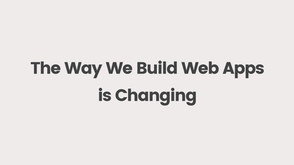 The Way We Build Web Apps is Changing