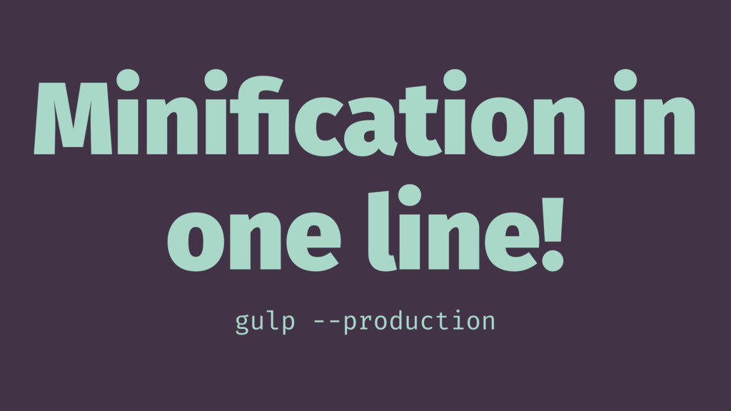 Minification in one line! gulp --production