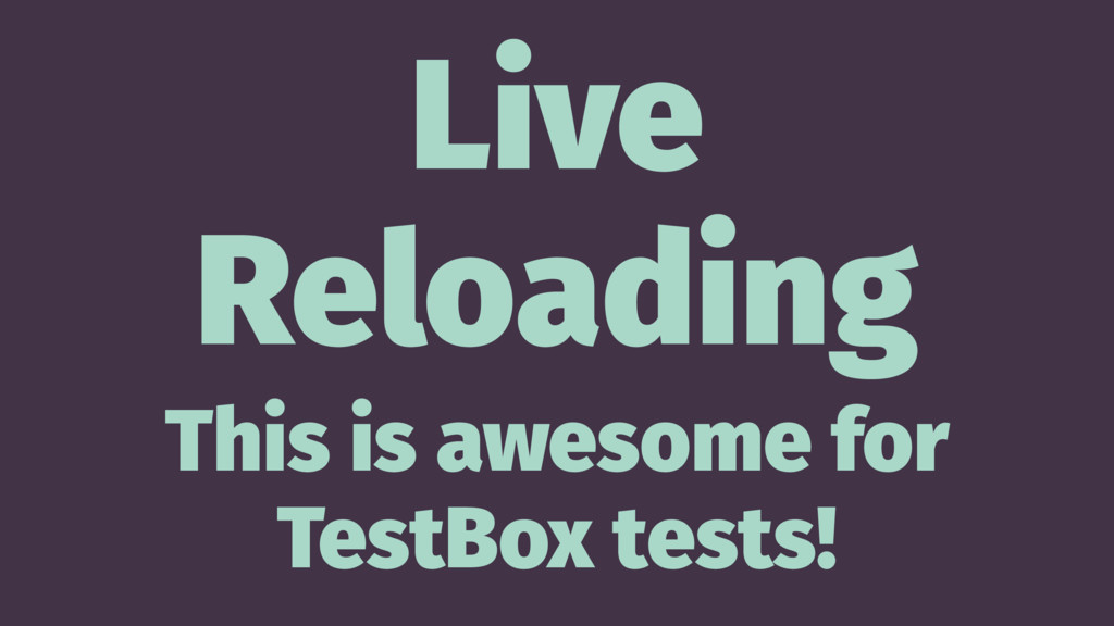 Live Reloading This is awesome for TestBox test...