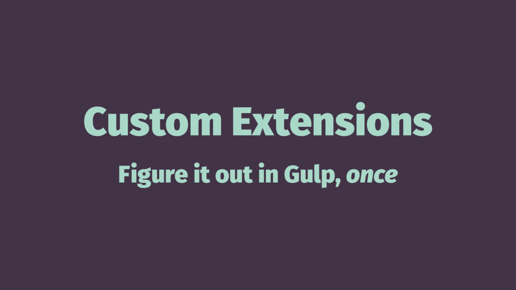 Custom Extensions Figure it out in Gulp, once
