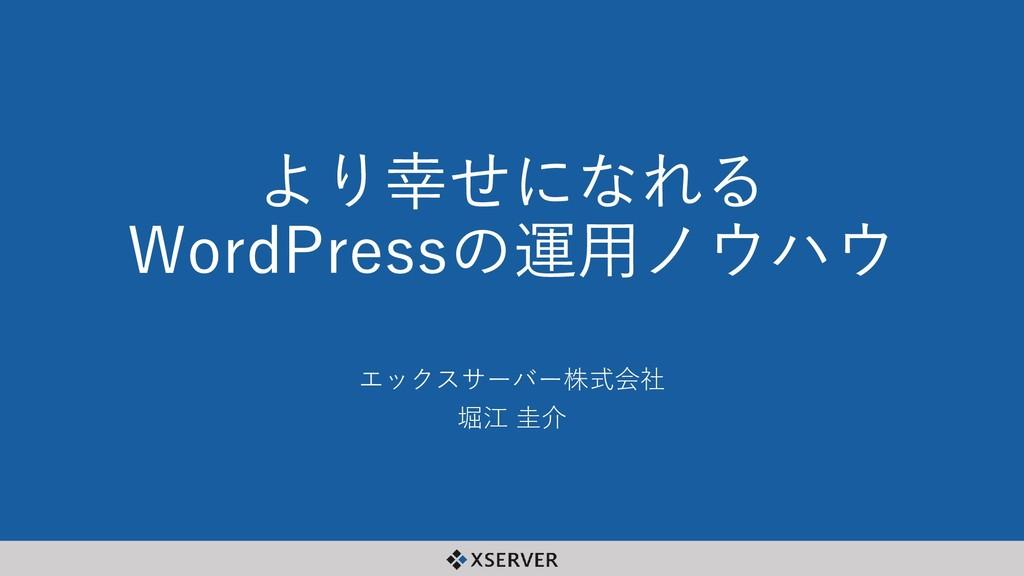 より幸せになれる WordPressの運用ノウハウ エックスサーバー株式会社 堀江 圭介