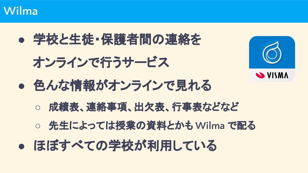 Wilma ● 学校と生徒・保護者間の連絡を オンラインで行うサービス ● 色んな情報がオンラ...