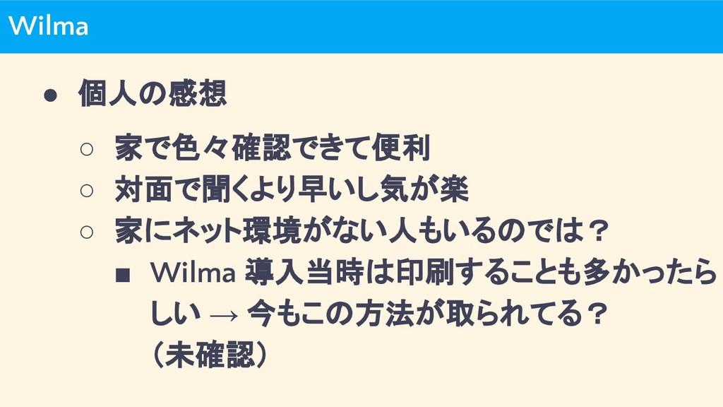 Wilma ● 個人の感想 ○ 家で色々確認できて便利 ○ 対面で聞くより早いし気が楽 ○ 家...