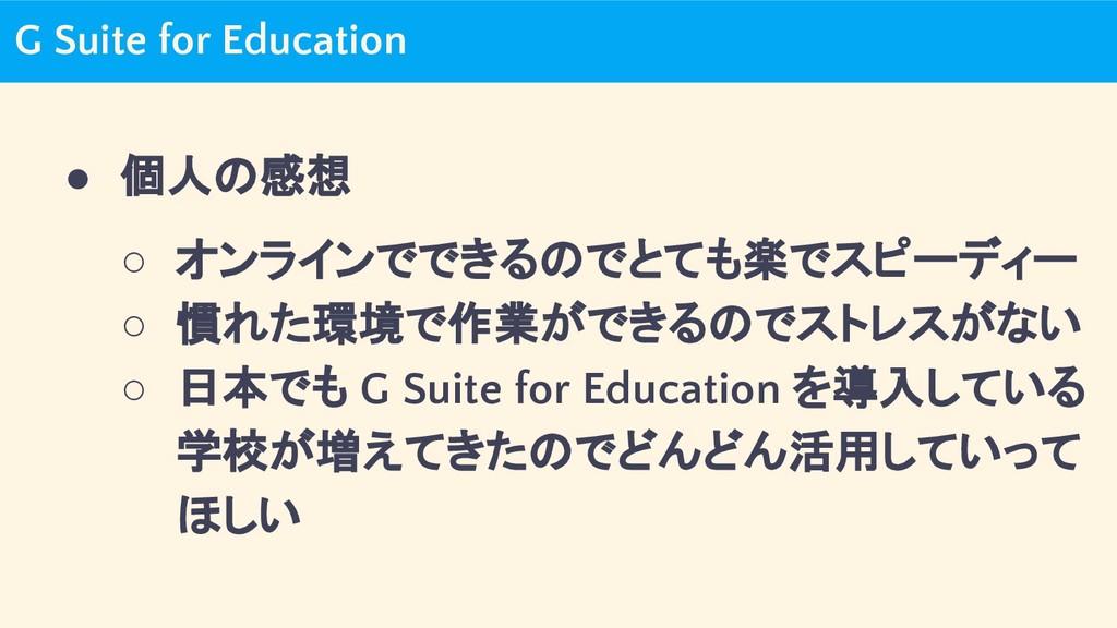 G Suite for Education ● 個人の感想 ○ オンラインでできるのでとても楽...
