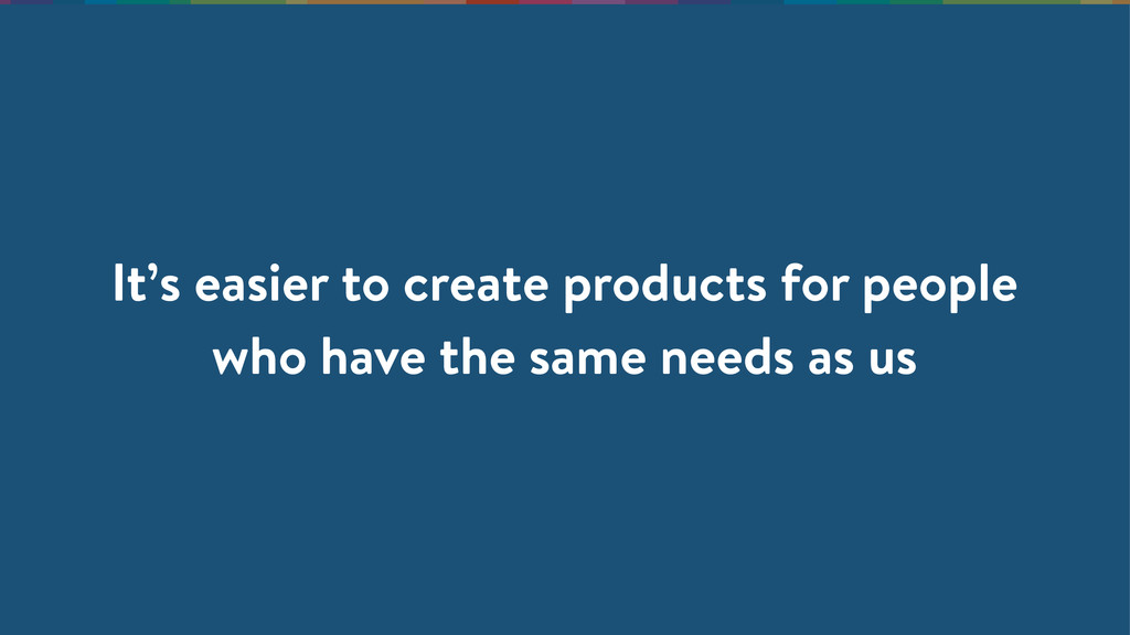 It's easier to create products for people who h...