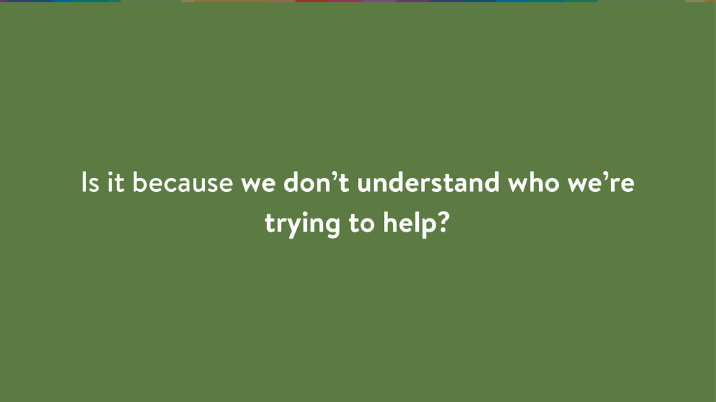 Is it because we don't understand who we're try...