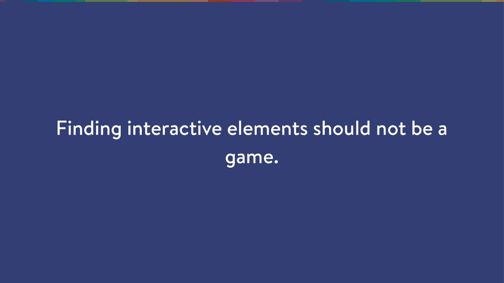 Finding interactive elements should not be a ga...