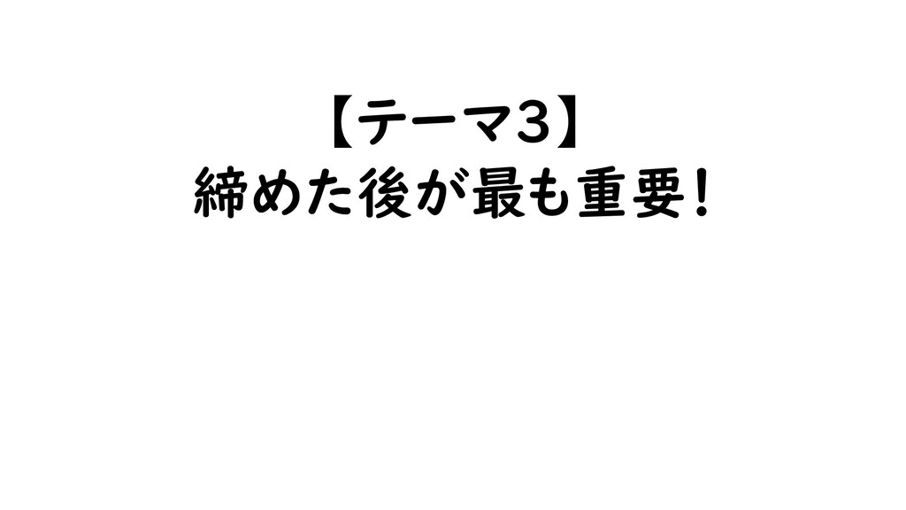 【テーマ3】 締めた後が最も重要!