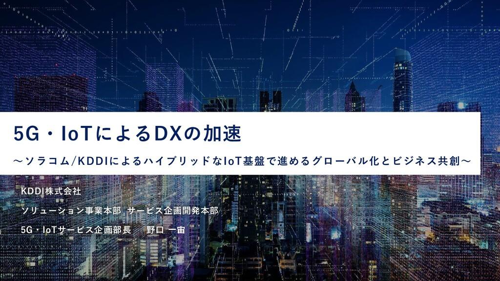 KDDI株式会社 ソリューション事業本部 サービス企画開発本部 5G・IoTサービス企画部長 ...