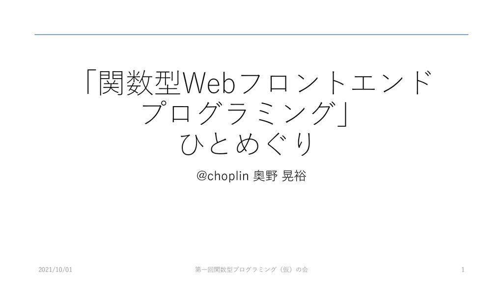 「関数型Webフロントエンド プログラミング」 ひとめぐり @choplin 奥野 晃裕 1 ...