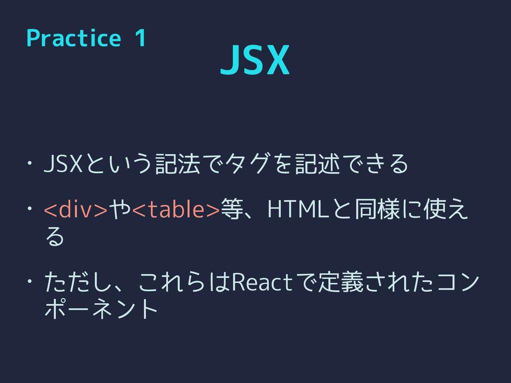 JSX • JSXという記法でタグを記述できる • <div>や<table>等、HTMLと同...