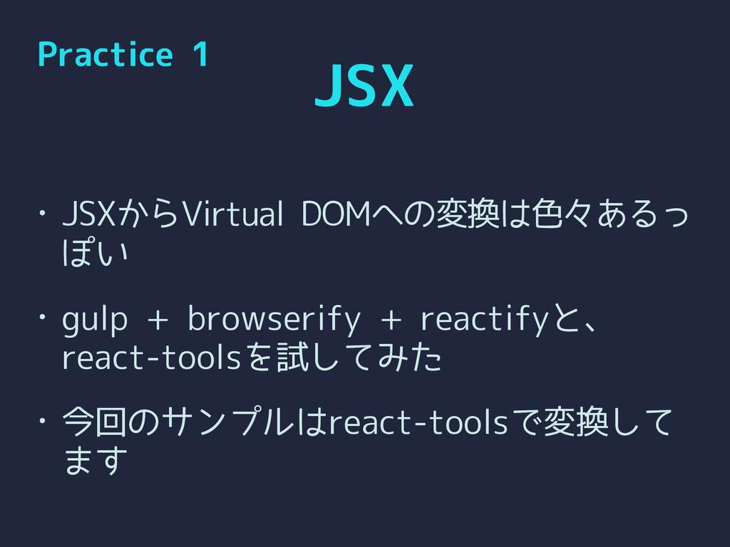 JSX • JSXからVirtual DOMへの変換は色々あるっ ぽい • gulp + br...