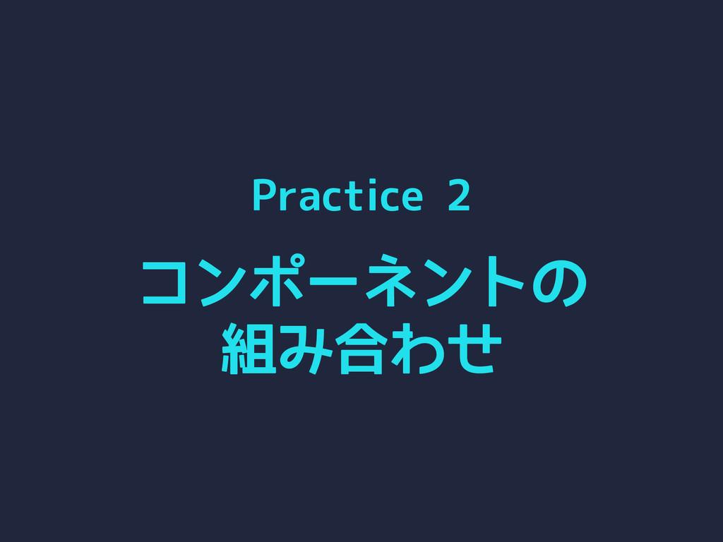 Practice 2 コンポーネントの 組み合わせ