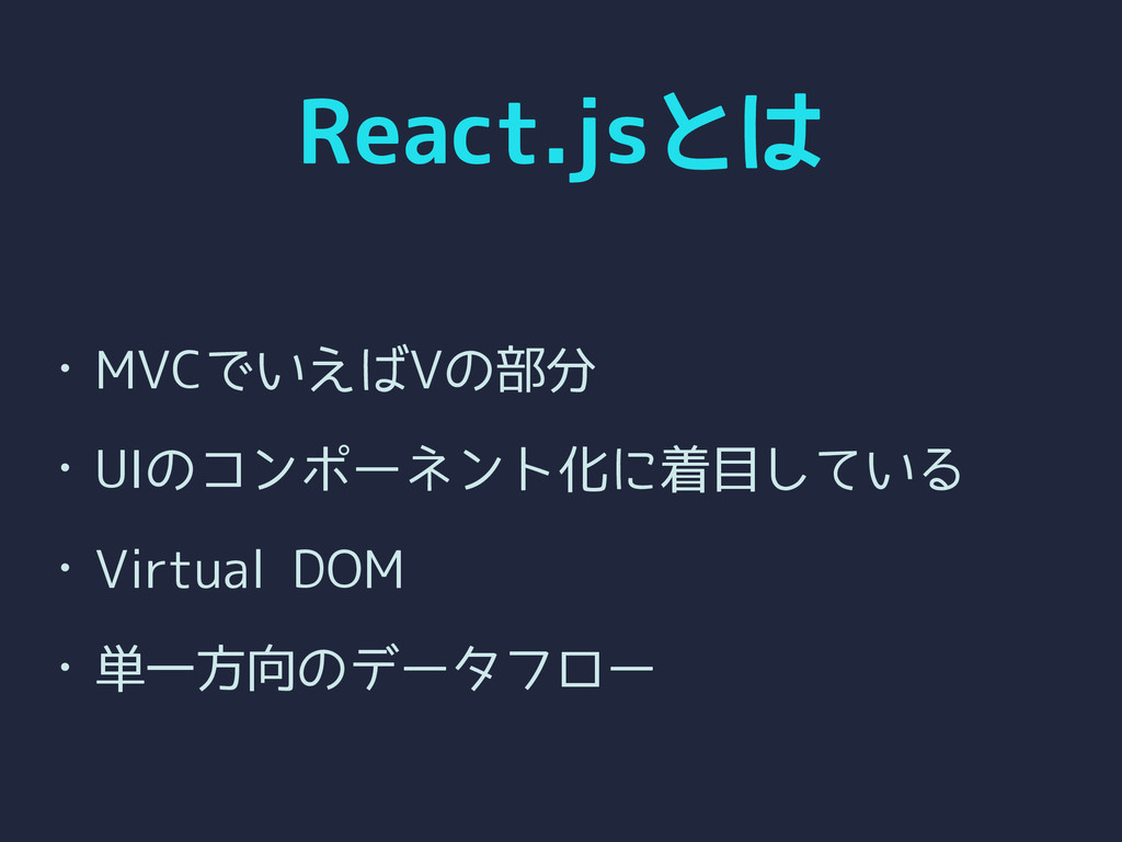 React.jsとは • MVCでいえばVの部分 • UIのコンポーネント化に着目している •...
