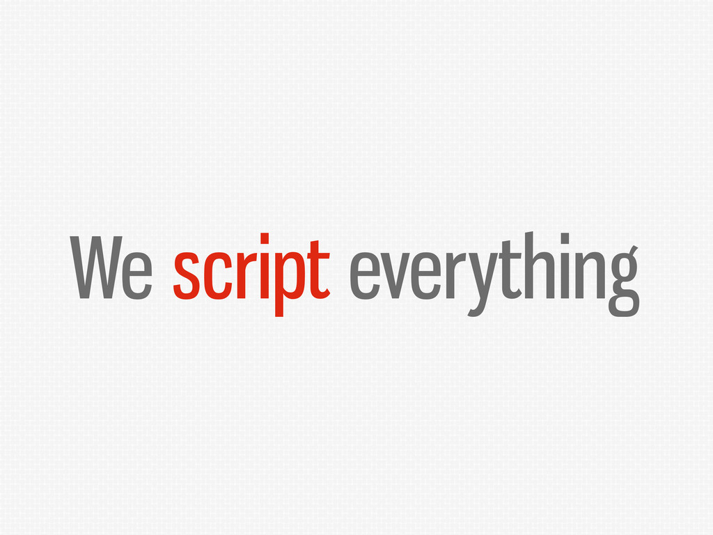 We script everything