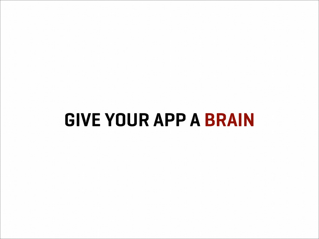 GIVE YOUR APP A BRAIN