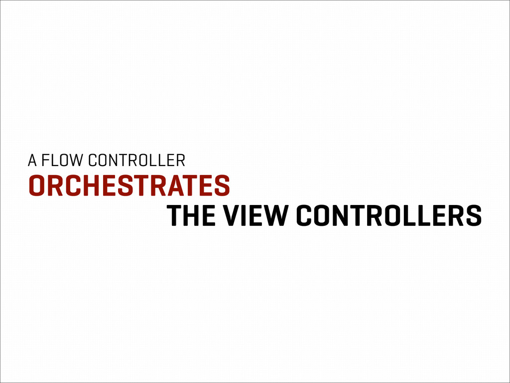 A FLOW CONTROLLER ORCHESTRATES THE VIEW CONTROL...