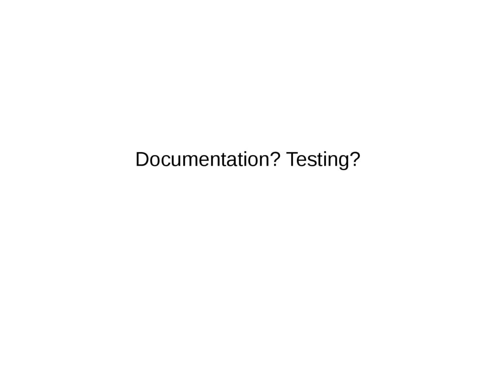 Documentation? Testing?
