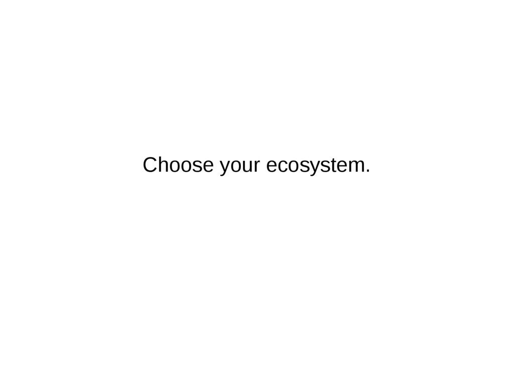 Choose your ecosystem.
