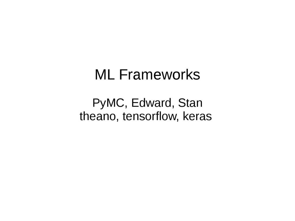 ML Frameworks PyMC, Edward, Stan theano, tensor...