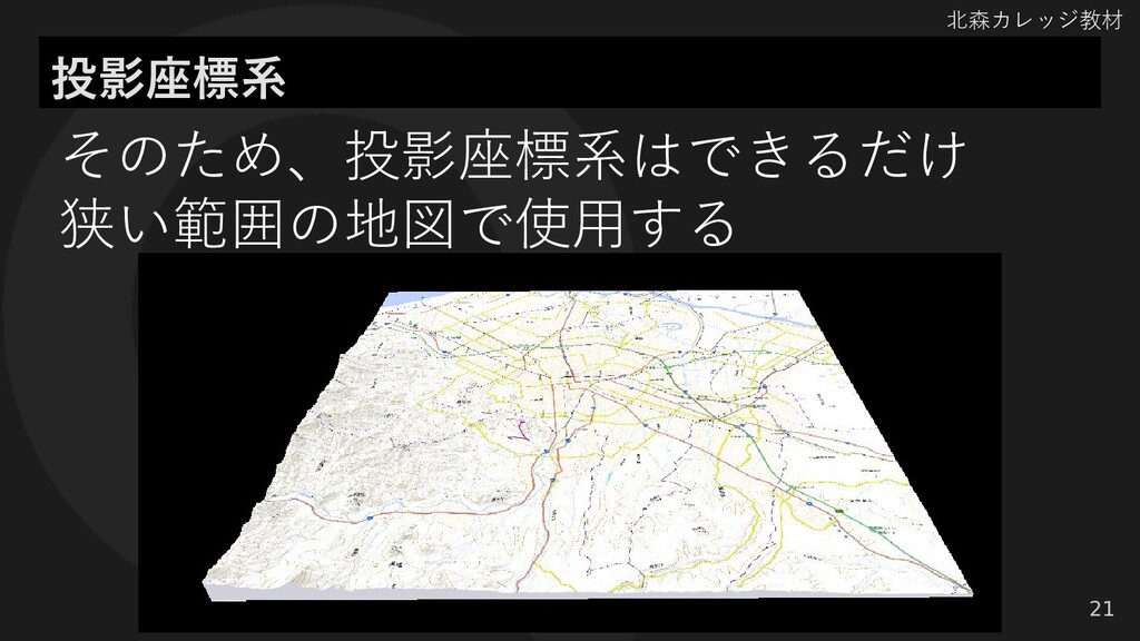 北森カレッジ教材 投影座標系 21 そのため、投影座標系はできるだけ 狭い範囲の地図で使用する