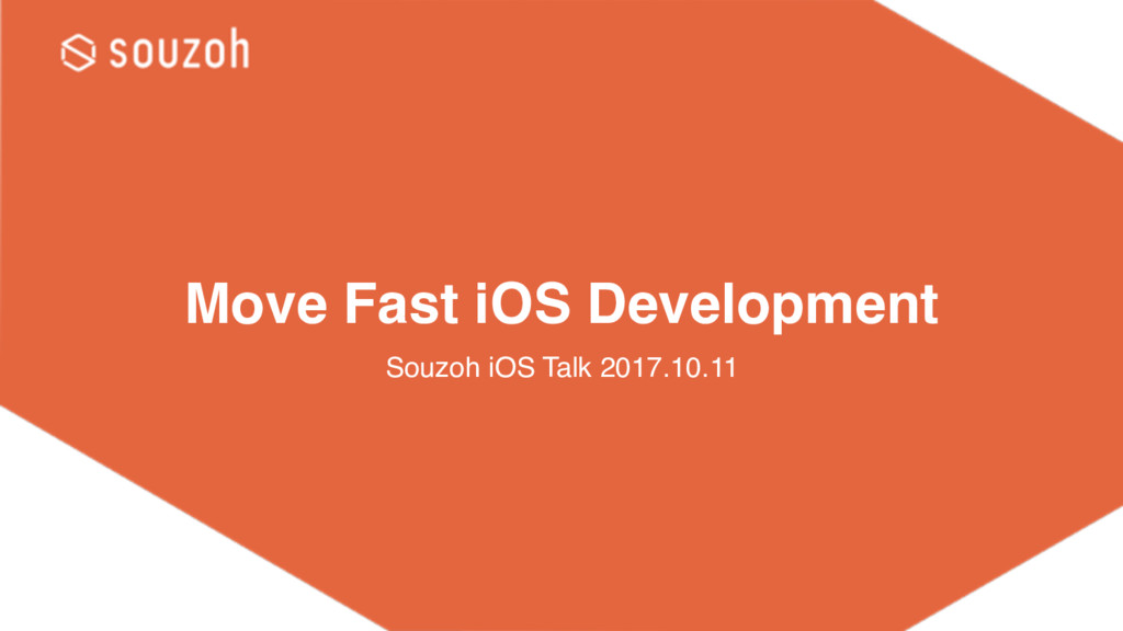 Move Fast iOS Development Souzoh iOS Talk 2017....