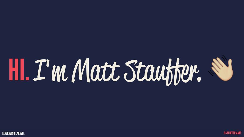 LEVERAGING LARAVEL @STAUFFERMATT LEVERAGING LAR...