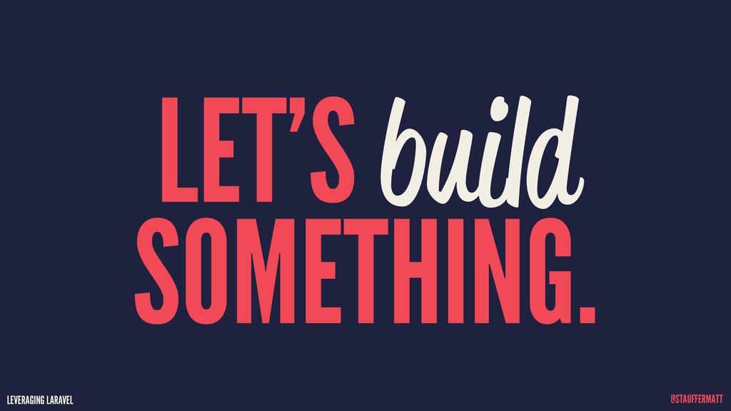 LEVERAGING LARAVEL @STAUFFERMATT LET'S build SO...
