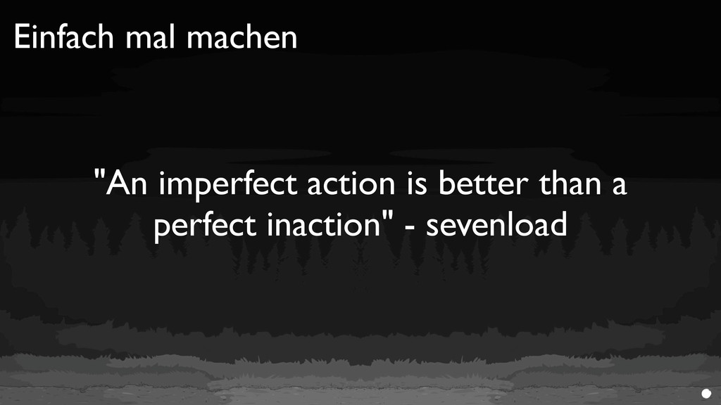 "Einfach mal machen ""An imperfect action is bett..."