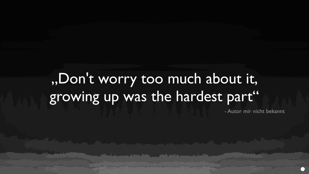 """""""Don't worry too much about it, growing up was ..."""