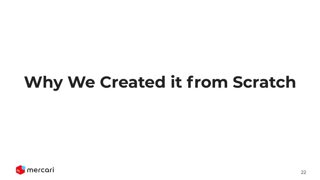 22 Why We Created it from Scratch