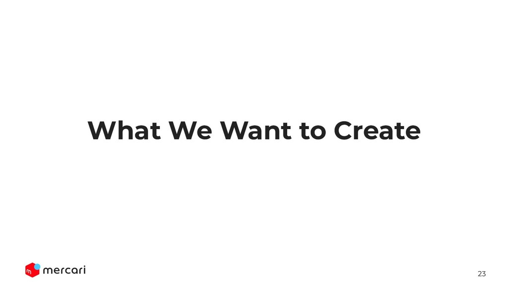 23 What We Want to Create