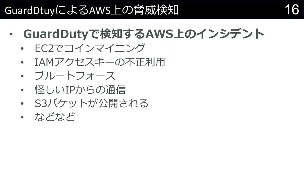 16 GuardDtuyによるAWS上の脅威検知 • GuardDutyで検知するAWS上のイ...