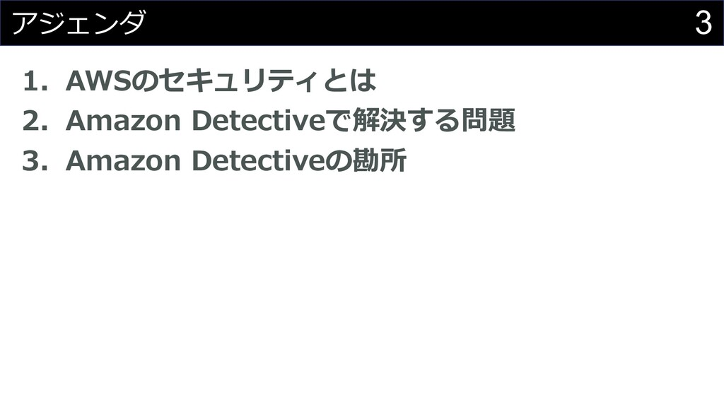 3 アジェンダ 1. AWSのセキュリティとは 2. Amazon Detectiveで解決す...