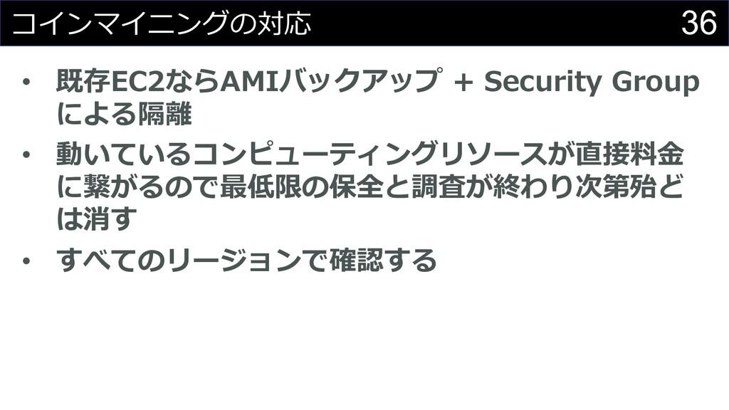 36 コインマイニングの対応 • 既存EC2ならAMIバックアップ + Security Gr...