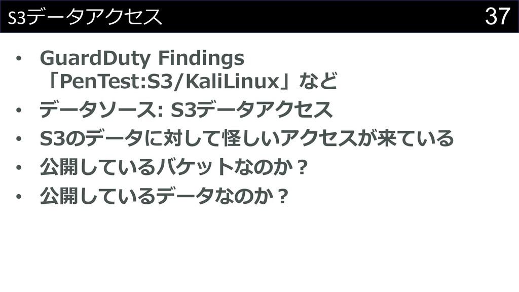 37 S3データアクセス • GuardDuty Findings 「PenTest:S3/K...