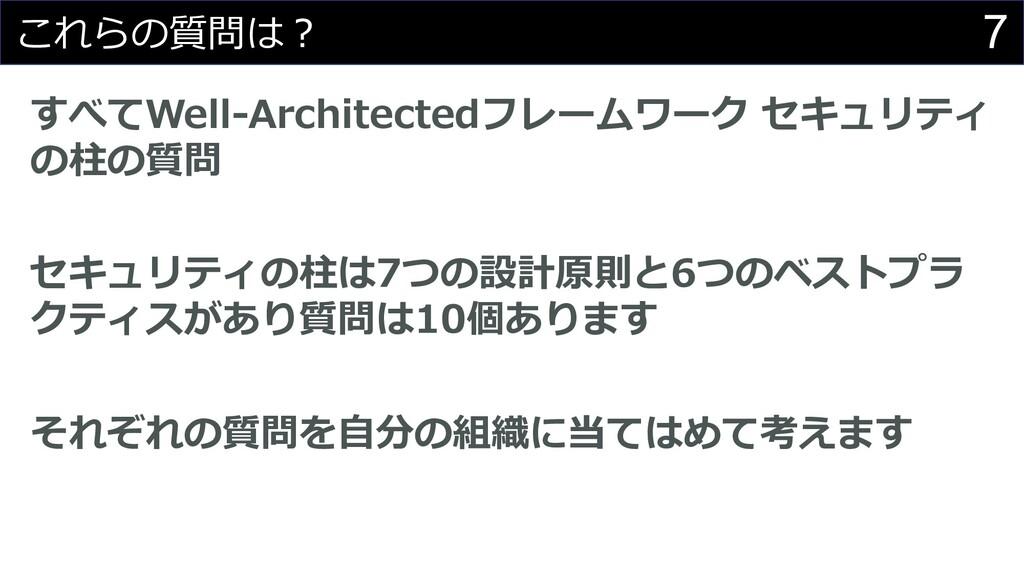7 これらの質問は︖ すべてWell-Architectedフレームワーク セキュリティ の柱...