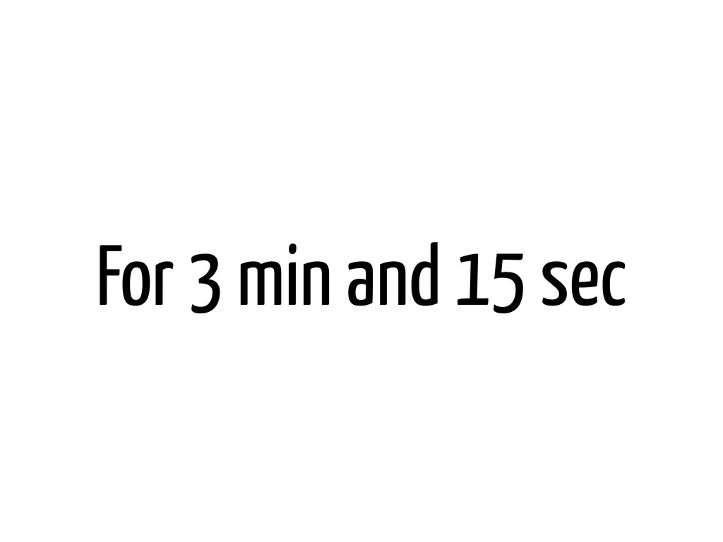 For 3 min and 15 sec