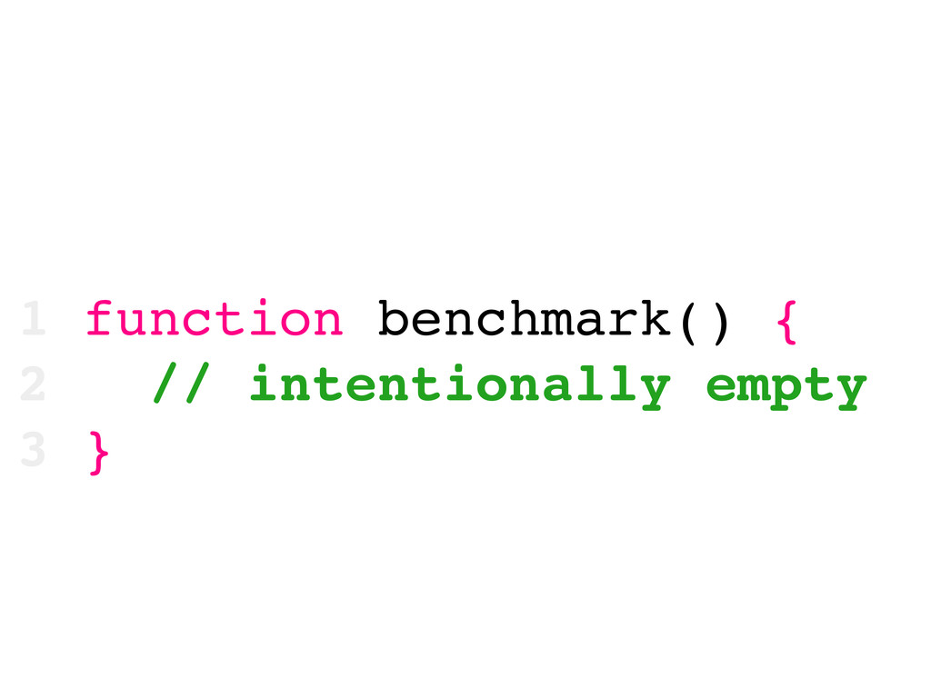 1 function benchmark() { 2 // intentionally emp...