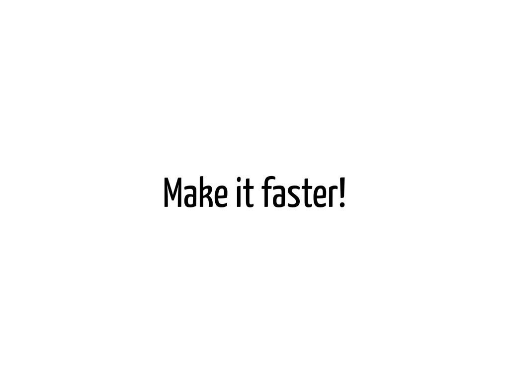 Make it faster!