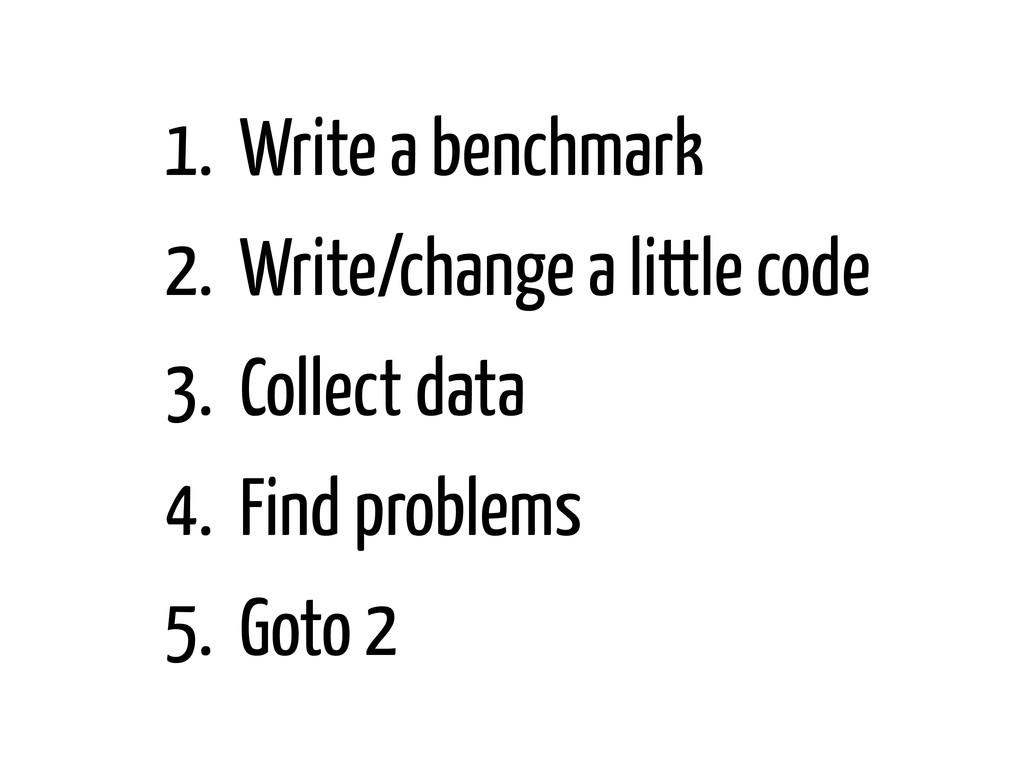 1. Write a benchmark 2. Write/change a little c...