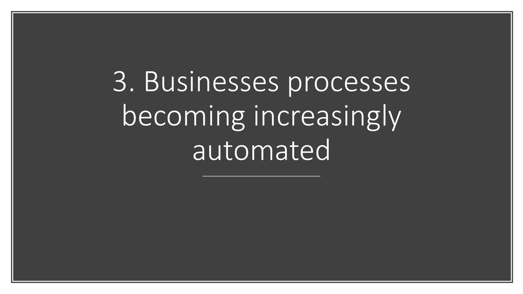3. Businesses processes becoming increasingly a...