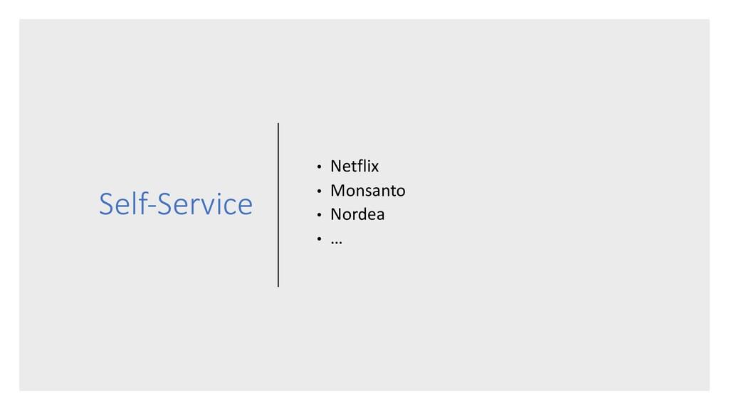 Self-Service • Netflix • Monsanto • Nordea • …