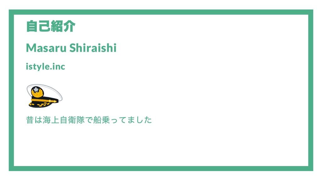 自己紹介 Masaru Shiraishi istyle.inc 昔は海上自衛隊で船乗ってました