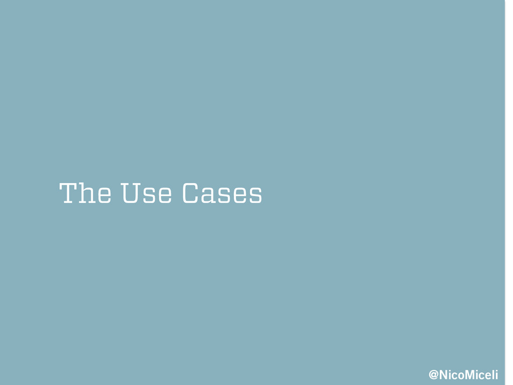The Use Cases @NicoMiceli