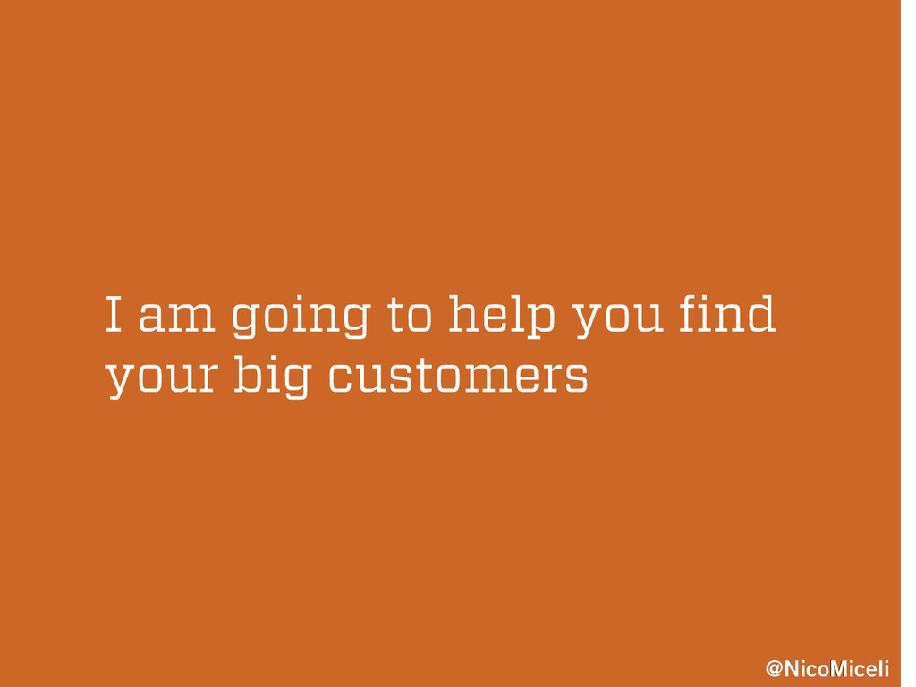 I am going to help you find your big customers ...