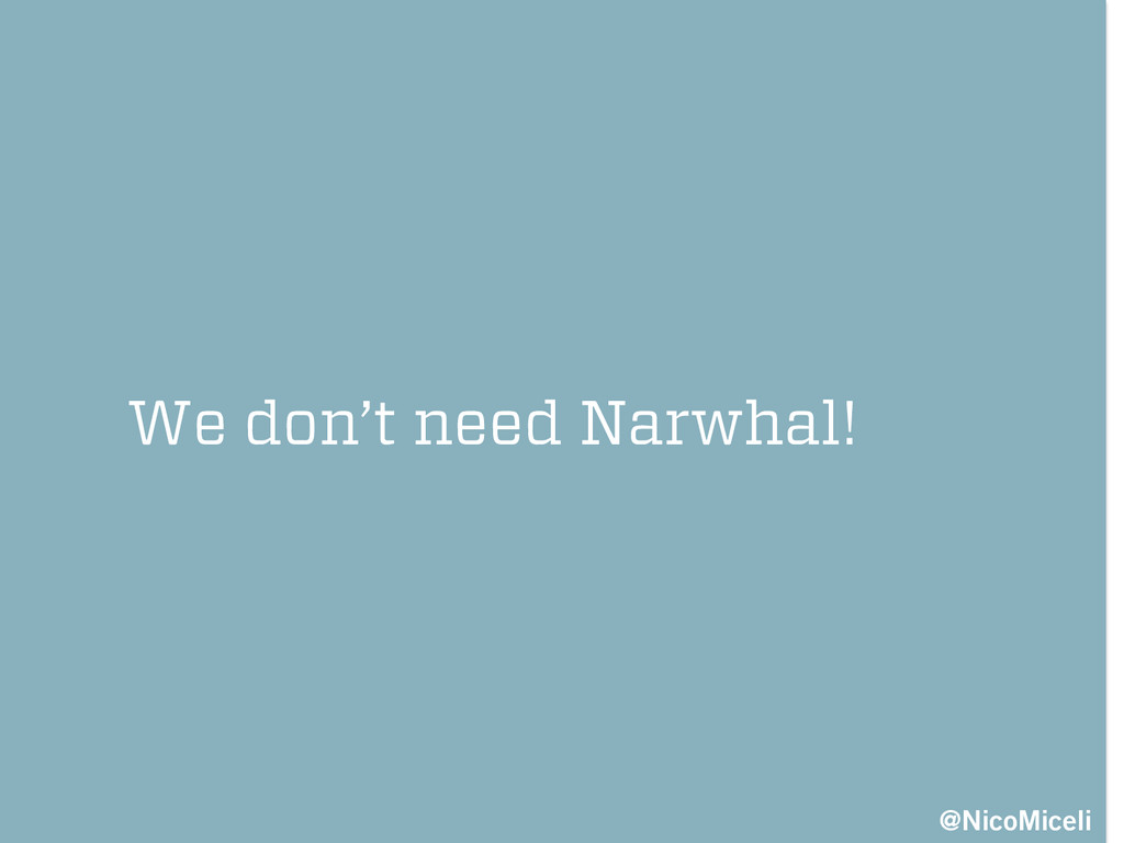 We don't need Narwhal! @NicoMiceli
