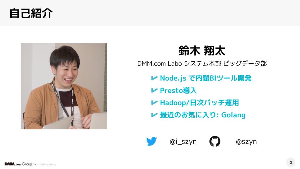 2 © DMM.com Group @szyn 自己紹介 Node.js で内製BIツール開発...