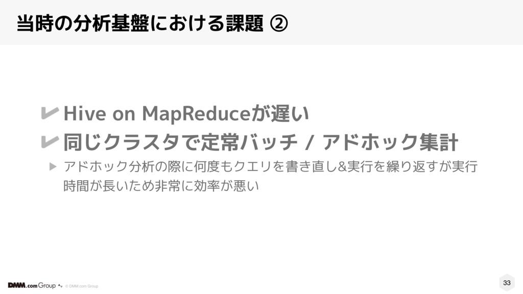 33 © DMM.com Group 当時の分析基盤における課題 ② Hive on MapR...