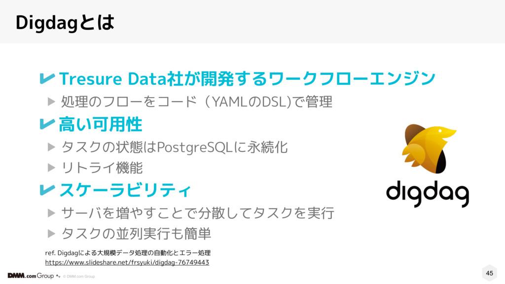 45 © DMM.com Group Digdagとは Tresure Data社が開発するワ...